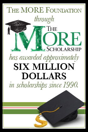 The MORE Foundation through the MORE Scholarship has awarded approximately Six Million Dollars in scholarships since 1990.
